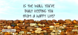 Is the wall you've built keeping you from a happy life?