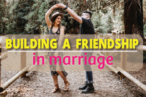 Building A Friendship In Marriage